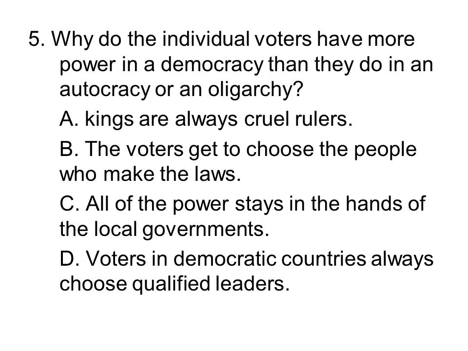 5. Why do the individual voters have more power in a democracy than they do in an autocracy or an oligarchy