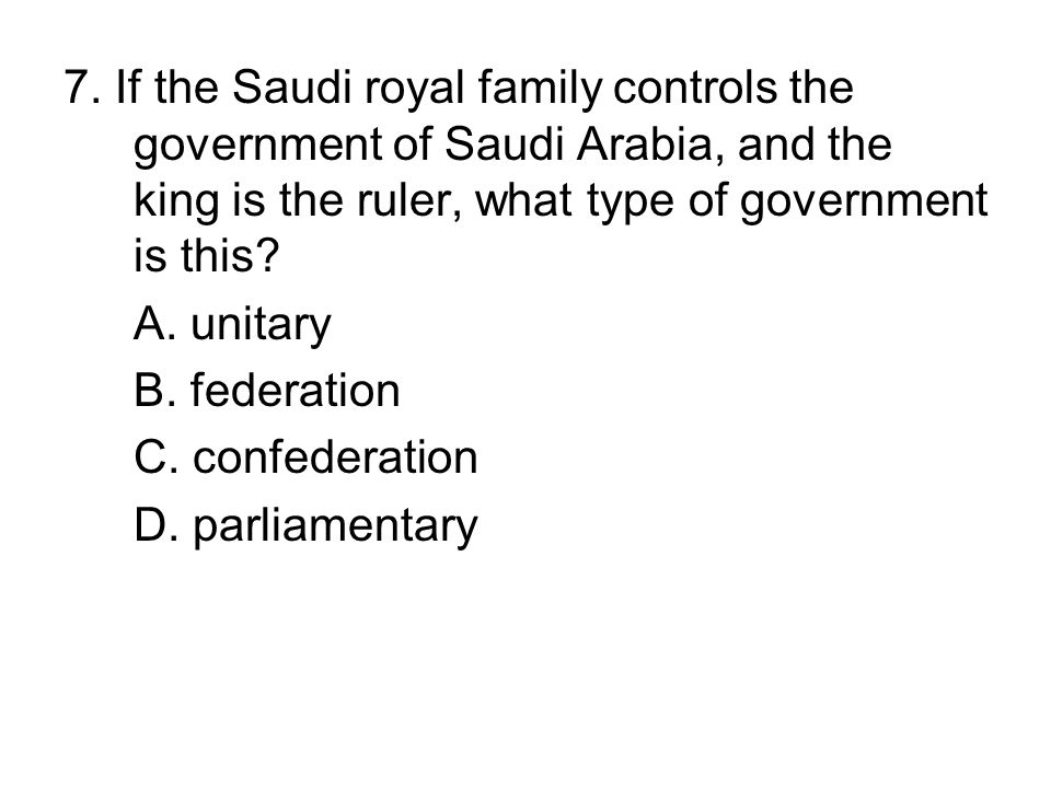 7. If the Saudi royal family controls the government of Saudi Arabia, and the king is the ruler, what type of government is this