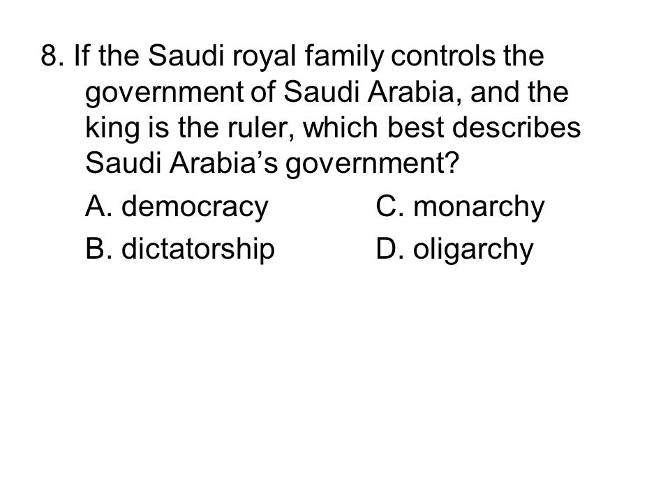 8. If the Saudi royal family controls the government of Saudi Arabia, and the king is the ruler, which best describes Saudi Arabia's government
