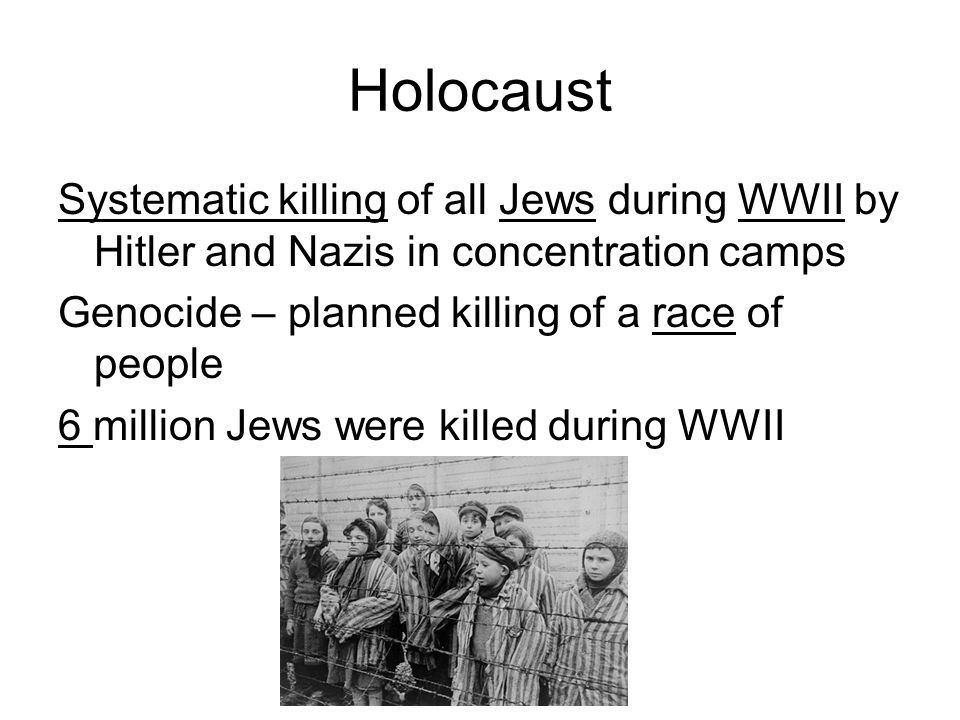 HolocaustSystematic killing of all Jews during WWII by Hitler and Nazis in concentration camps. Genocide – planned killing of a race of people.