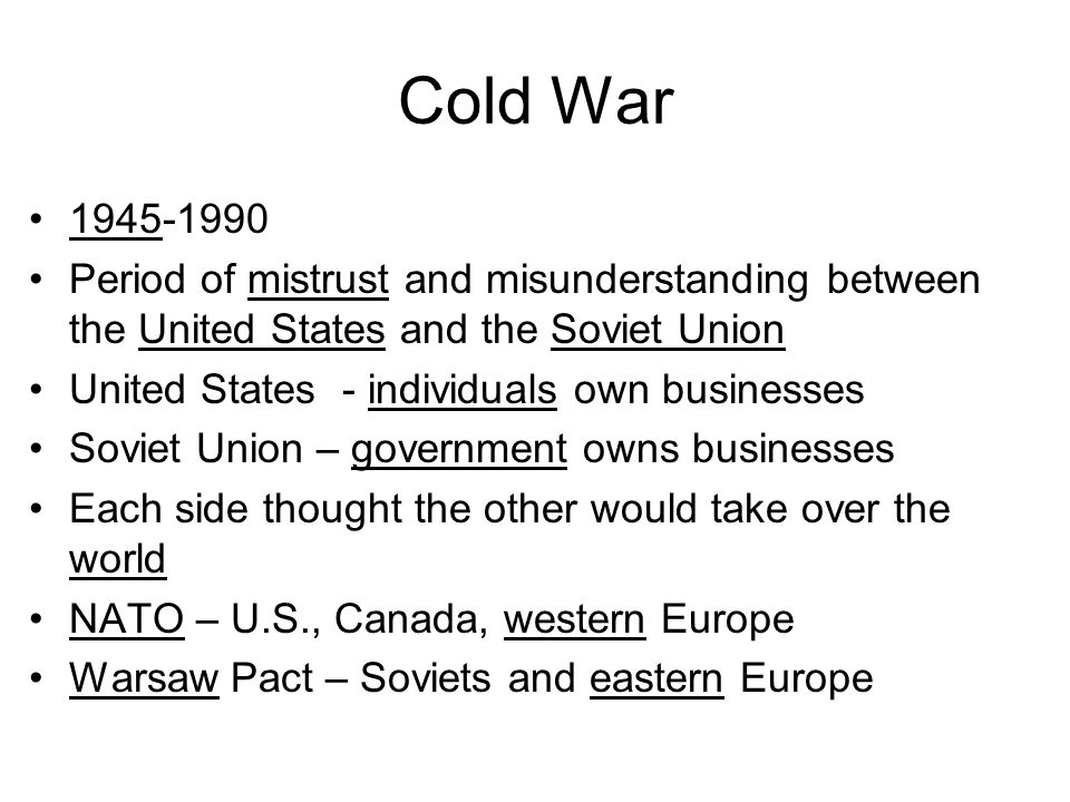 Cold War1945-1990. Period of mistrust and misunderstanding between the United States and the Soviet Union.