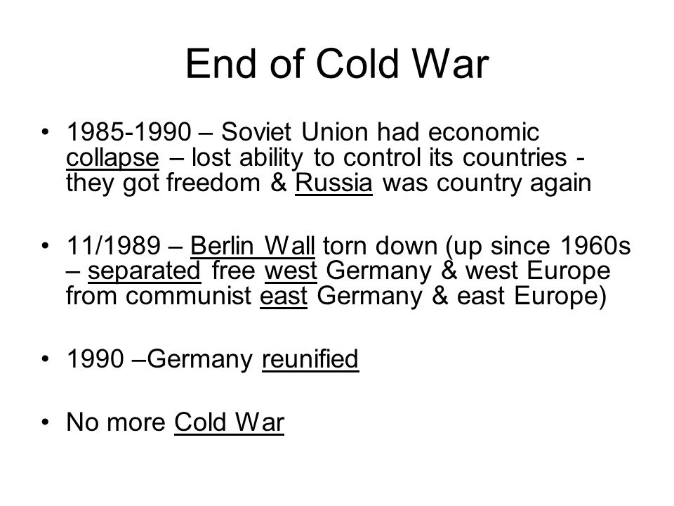 End of Cold War1985-1990 – Soviet Union had economic collapse – lost ability to control its countries - they got freedom & Russia was country again.