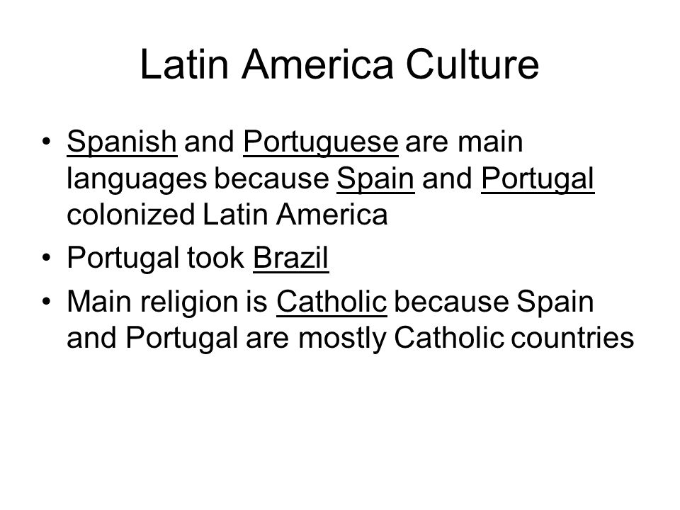 Latin America Culture Spanish and Portuguese are main languages because Spain and Portugal colonized Latin America.