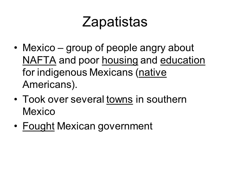 Zapatistas Mexico – group of people angry about NAFTA and poor housing and education for indigenous Mexicans (native Americans).