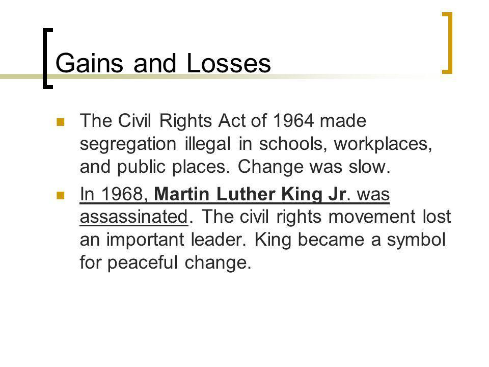 Gains and Losses The Civil Rights Act of 1964 made segregation illegal in schools, workplaces, and public places. Change was slow.