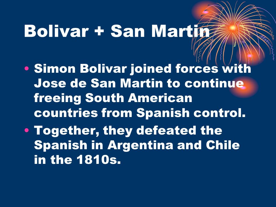 Bolivar + San Martin Simon Bolivar joined forces with Jose de San Martin to continue freeing South American countries from Spanish control.