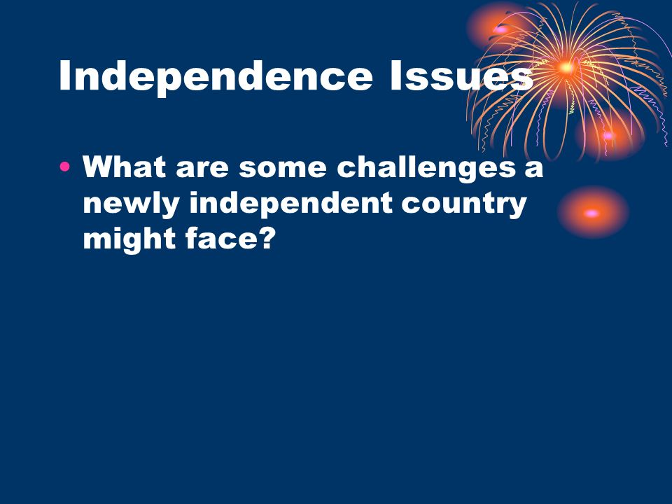 Independence Issues What are some challenges a newly independent country might face