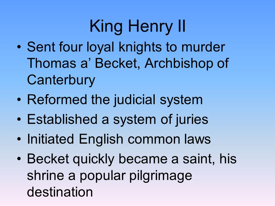 King Henry II Sent four loyal knights to murder Thomas a' Becket, Archbishop of Canterbury. Reformed the judicial system.