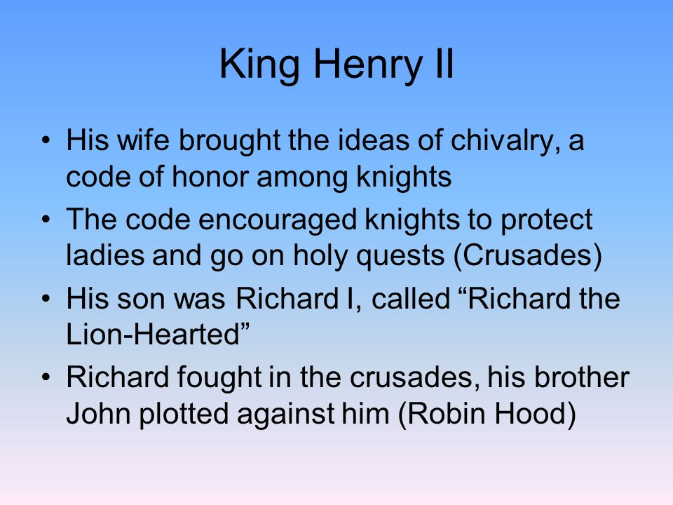 King Henry II His wife brought the ideas of chivalry, a code of honor among knights.