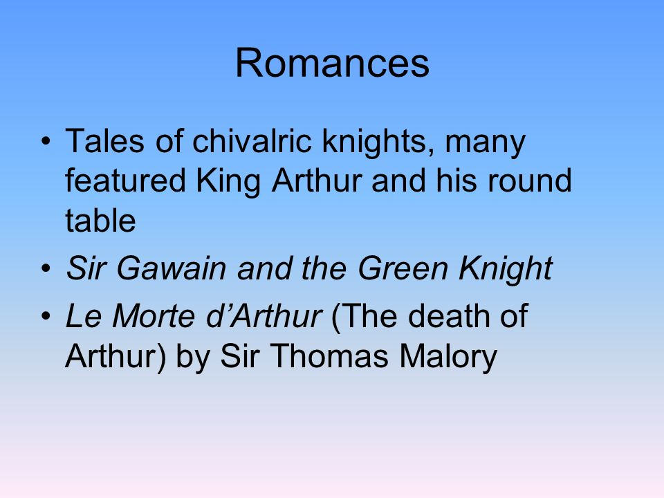 Romances Tales of chivalric knights, many featured King Arthur and his round table. Sir Gawain and the Green Knight.