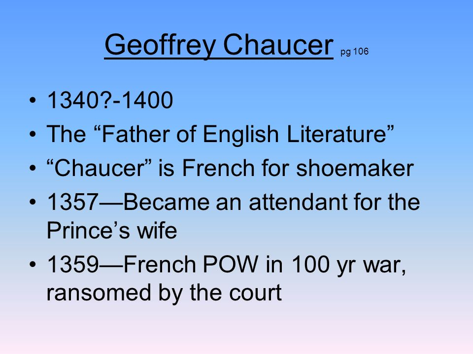 Geoffrey Chaucer pg 106 1340 -1400 The Father of English Literature