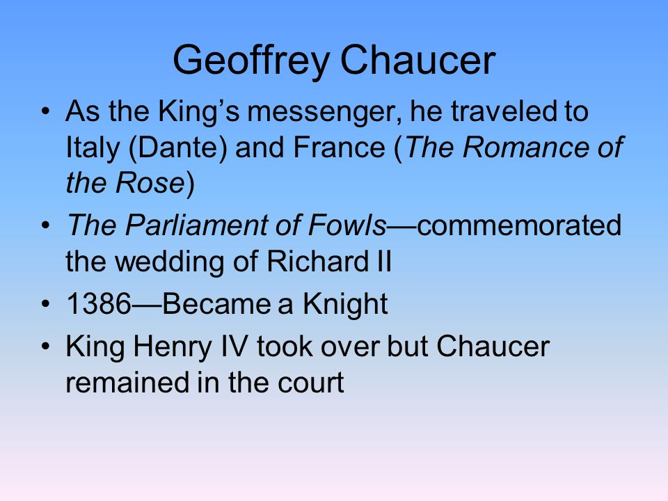 Geoffrey Chaucer As the King's messenger, he traveled to Italy (Dante) and France (The Romance of the Rose)