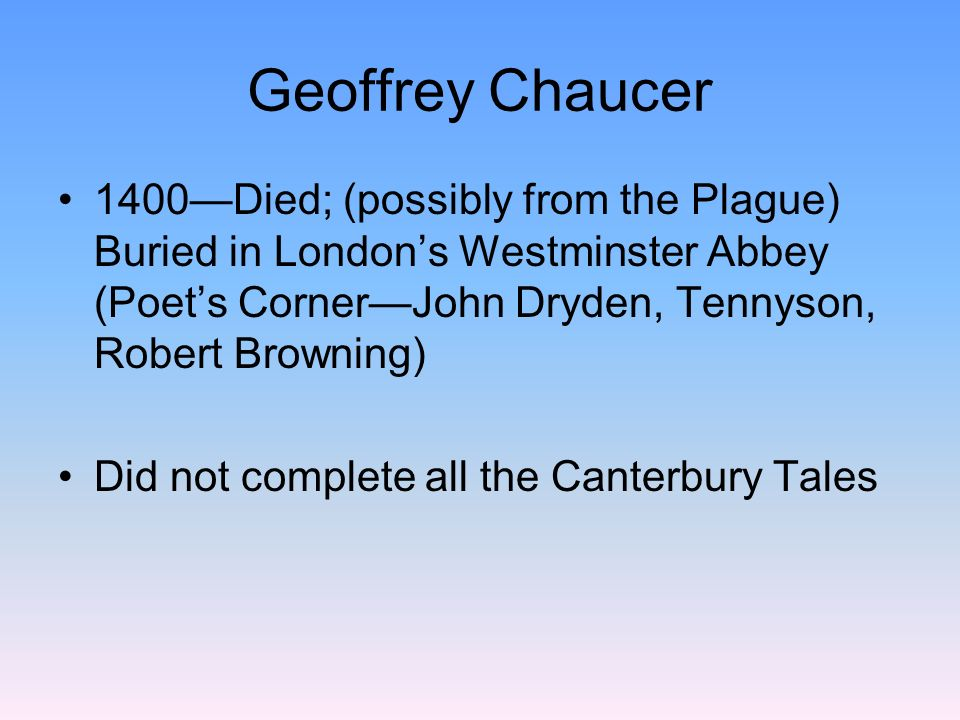 Geoffrey Chaucer 1400—Died; (possibly from the Plague) Buried in London's Westminster Abbey (Poet's Corner—John Dryden, Tennyson, Robert Browning)