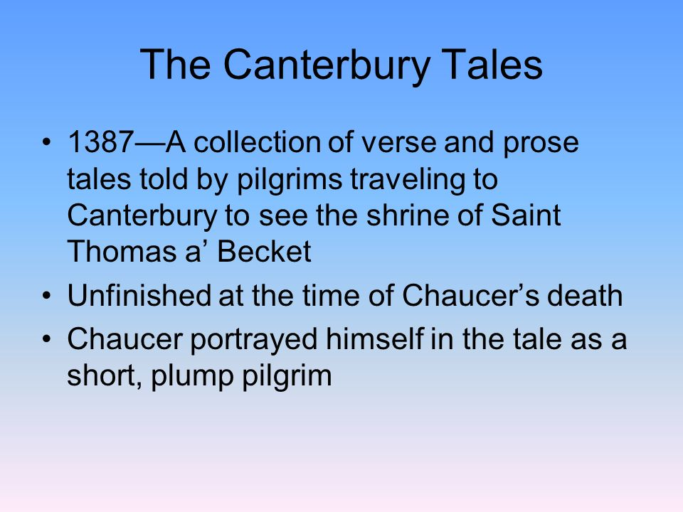 The Canterbury Tales 1387—A collection of verse and prose tales told by pilgrims traveling to Canterbury to see the shrine of Saint Thomas a' Becket.