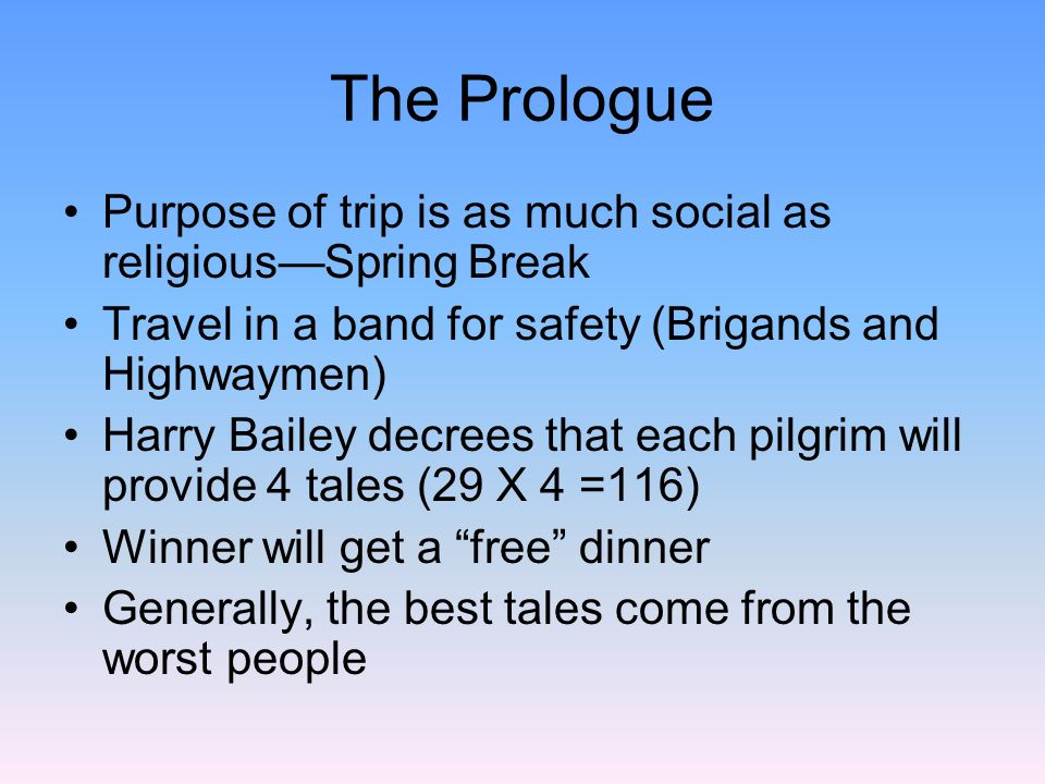 The Prologue Purpose of trip is as much social as religious—Spring Break. Travel in a band for safety (Brigands and Highwaymen)