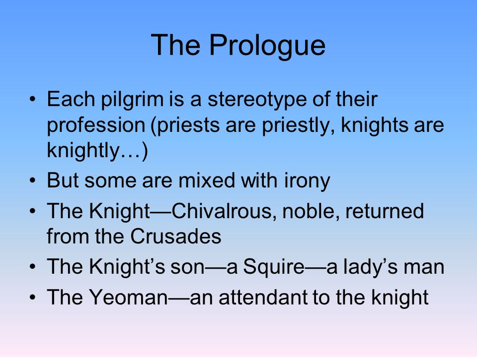 The Prologue Each pilgrim is a stereotype of their profession (priests are priestly, knights are knightly…)