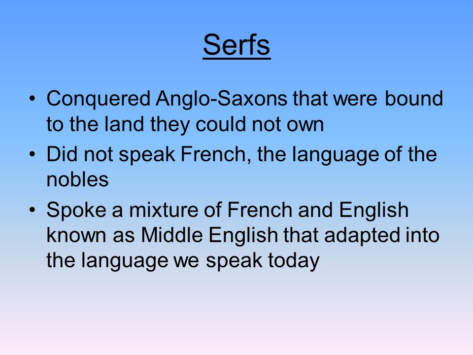 Serfs Conquered Anglo-Saxons that were bound to the land they could not own. Did not speak French, the language of the nobles.