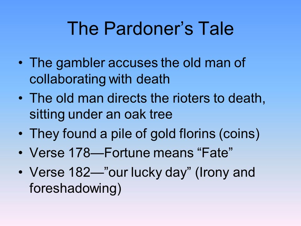The Pardoner's Tale The gambler accuses the old man of collaborating with death. The old man directs the rioters to death, sitting under an oak tree.