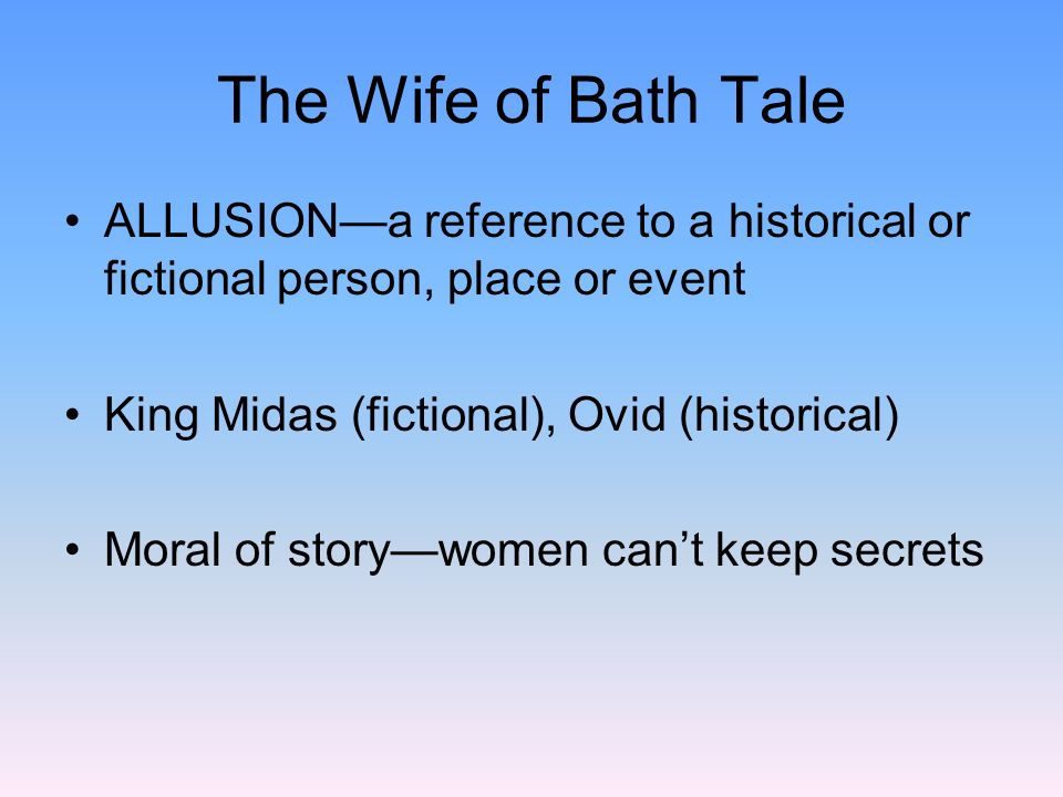 The Wife of Bath Tale ALLUSION—a reference to a historical or fictional person, place or event. King Midas (fictional), Ovid (historical)