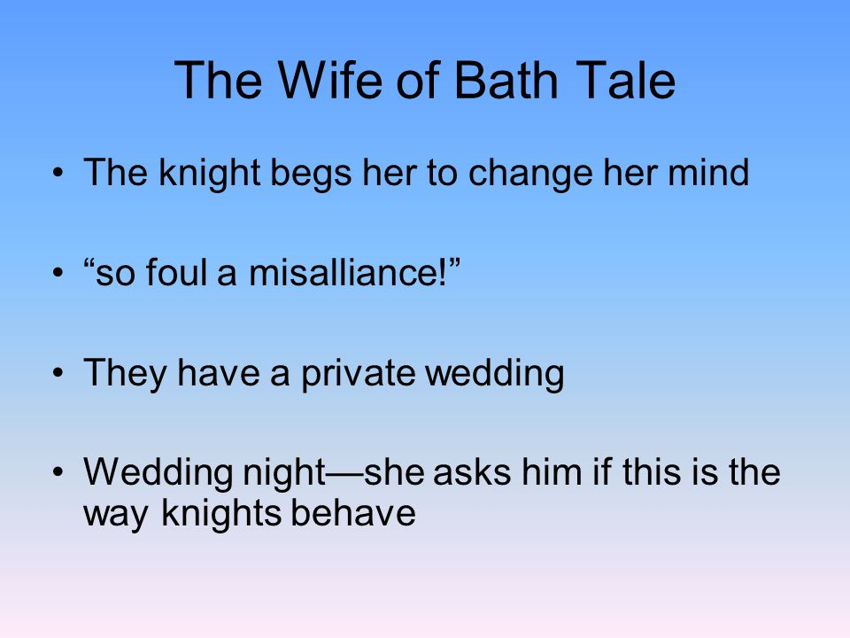 The Wife of Bath Tale The knight begs her to change her mind