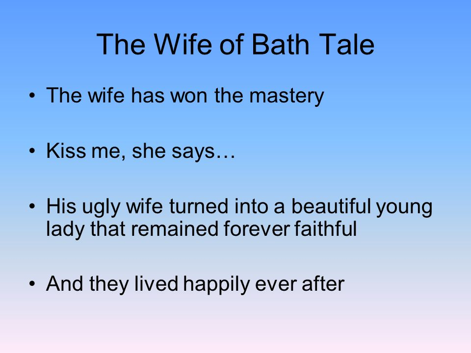 The Wife of Bath Tale The wife has won the mastery Kiss me, she says…