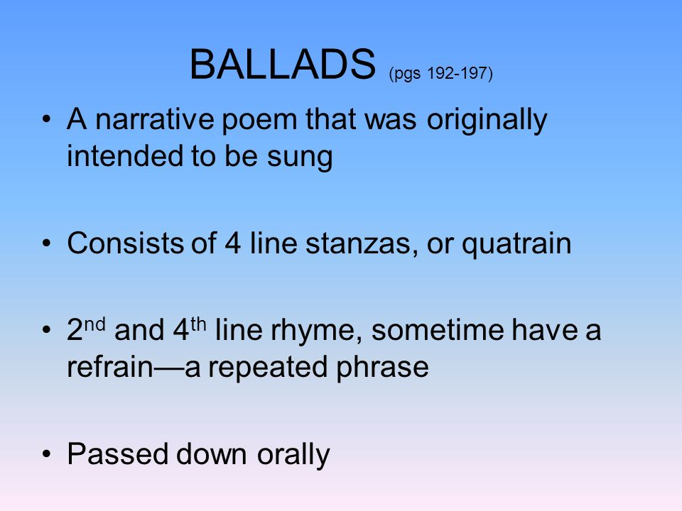 BALLADS (pgs 192-197) A narrative poem that was originally intended to be sung. Consists of 4 line stanzas, or quatrain.