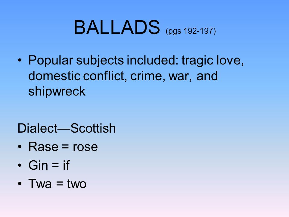 BALLADS (pgs 192-197) Popular subjects included: tragic love, domestic conflict, crime, war, and shipwreck.