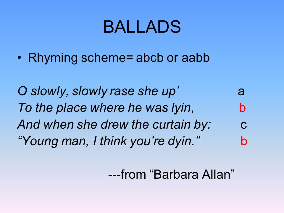 BALLADS Rhyming scheme= abcb or aabb O slowly, slowly rase she up' a