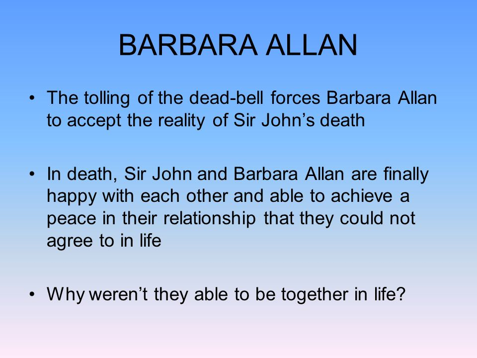 BARBARA ALLAN The tolling of the dead-bell forces Barbara Allan to accept the reality of Sir John's death.