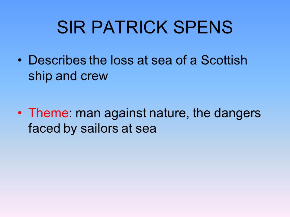 SIR PATRICK SPENS Describes the loss at sea of a Scottish ship and crew.