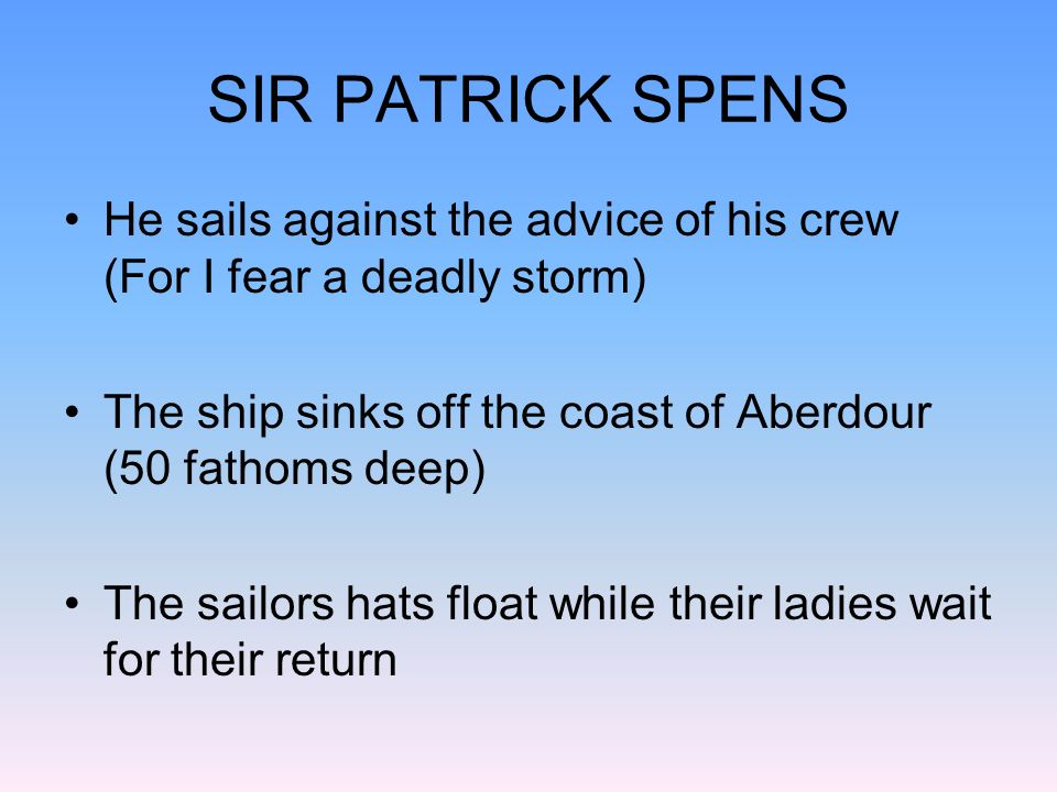SIR PATRICK SPENS He sails against the advice of his crew (For I fear a deadly storm) The ship sinks off the coast of Aberdour (50 fathoms deep)