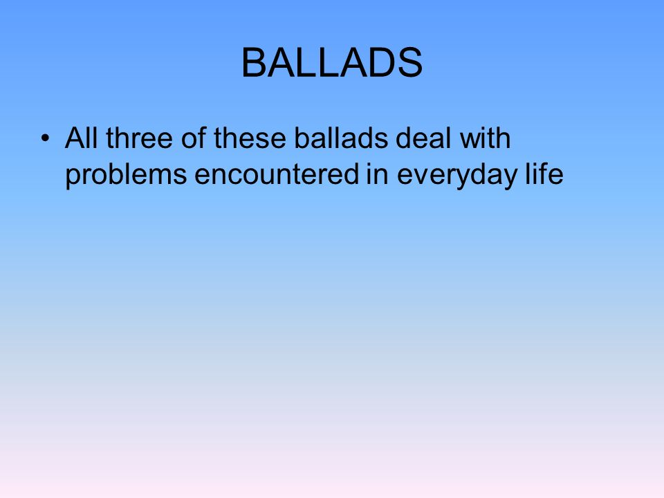 BALLADS All three of these ballads deal with problems encountered in everyday life