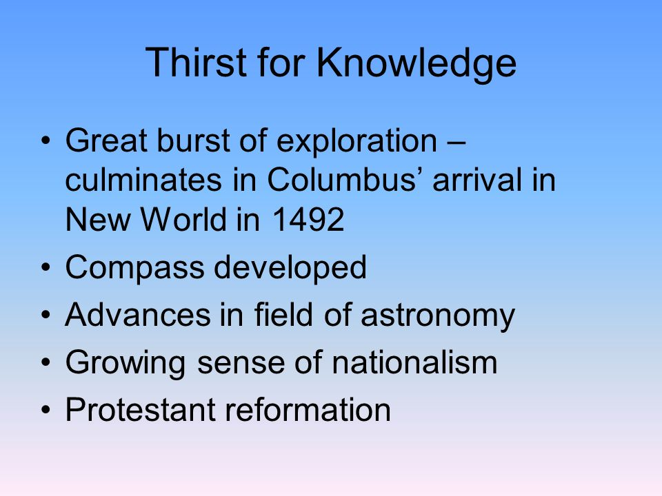 Thirst for Knowledge Great burst of exploration – culminates in Columbus' arrival in New World in 1492.