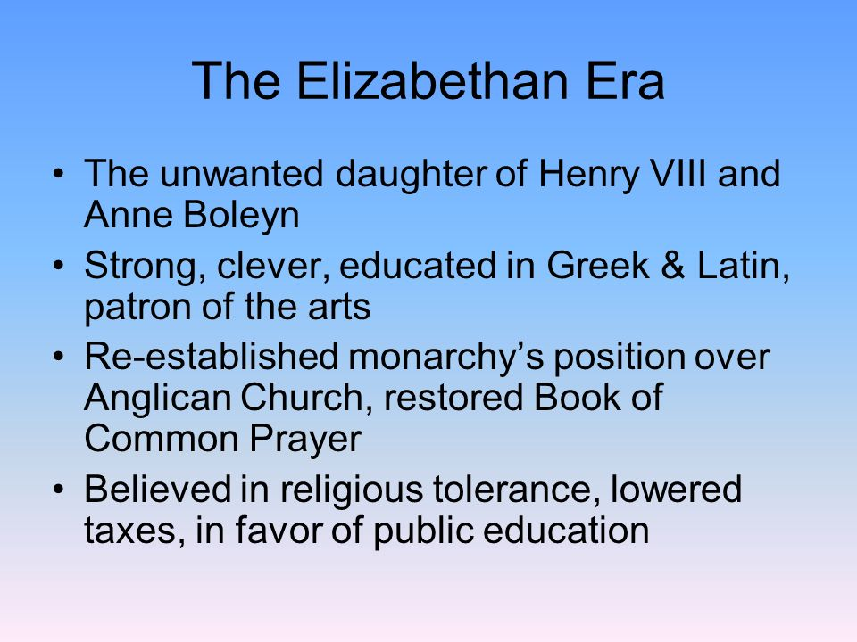 The Elizabethan Era The unwanted daughter of Henry VIII and Anne Boleyn. Strong, clever, educated in Greek & Latin, patron of the arts.