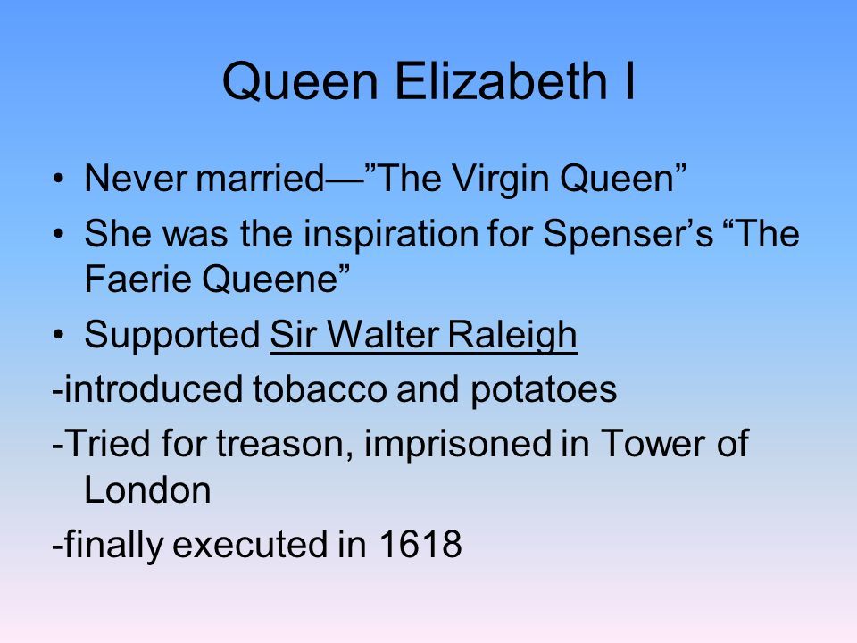 Queen Elizabeth I Never married— The Virgin Queen