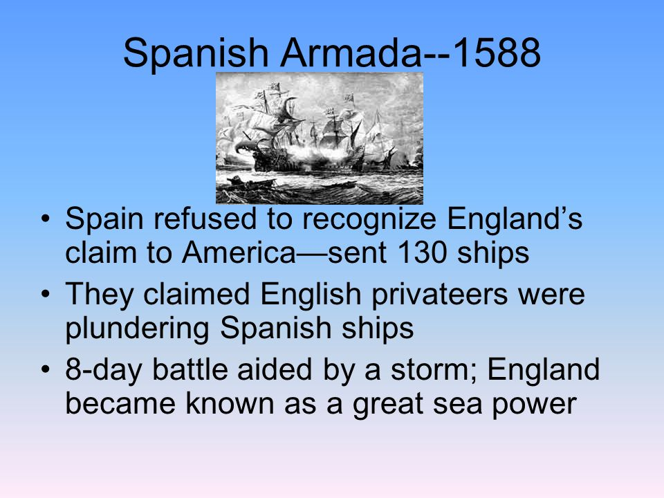 Spanish Armada--1588 Spain refused to recognize England's claim to America—sent 130 ships.