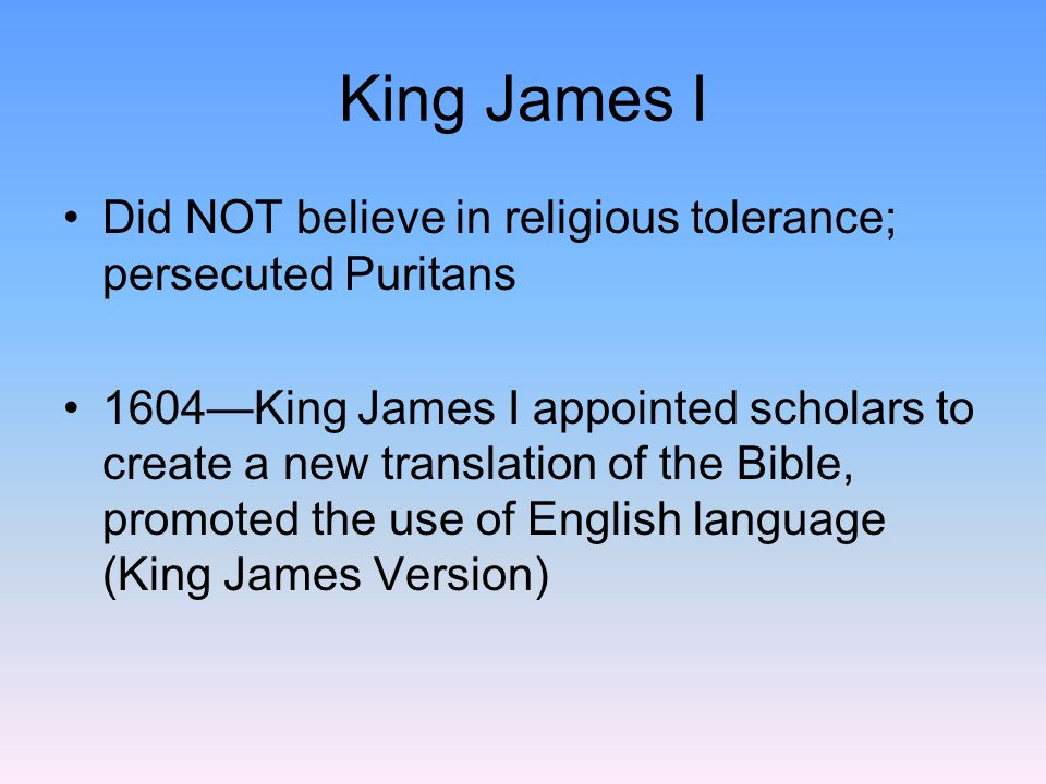 King James I Did NOT believe in religious tolerance; persecuted Puritans.
