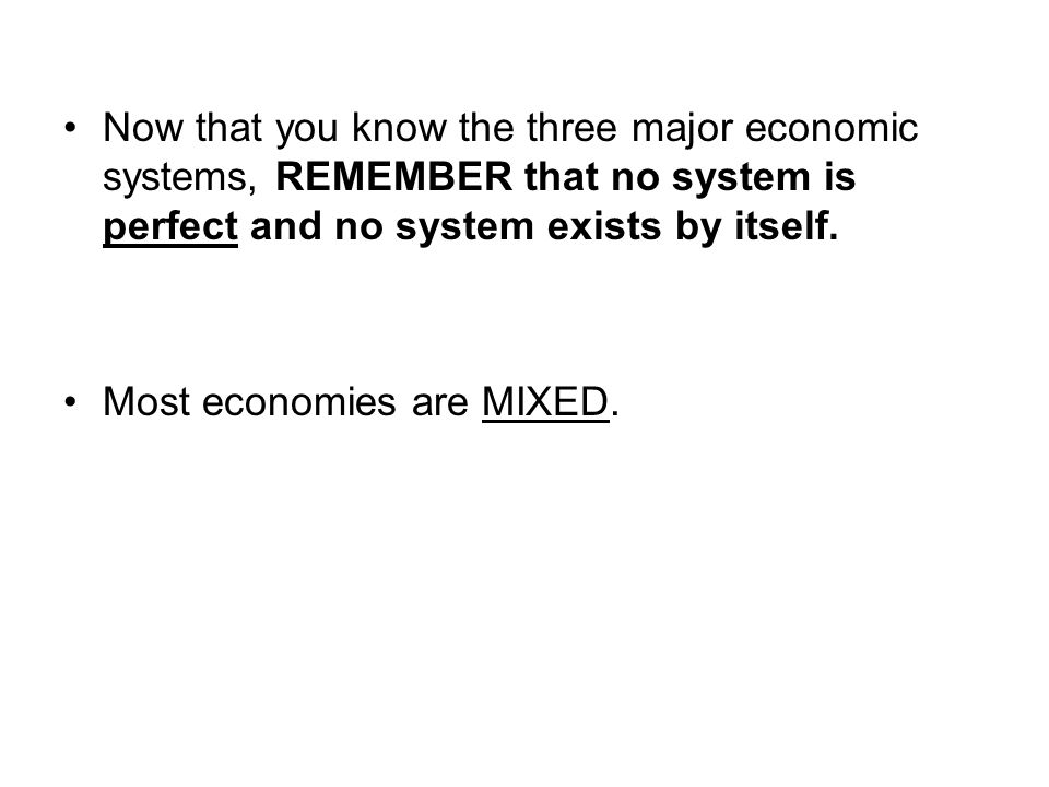 Now that you know the three major economic systems, REMEMBER that no system is perfect and no system exists by itself.