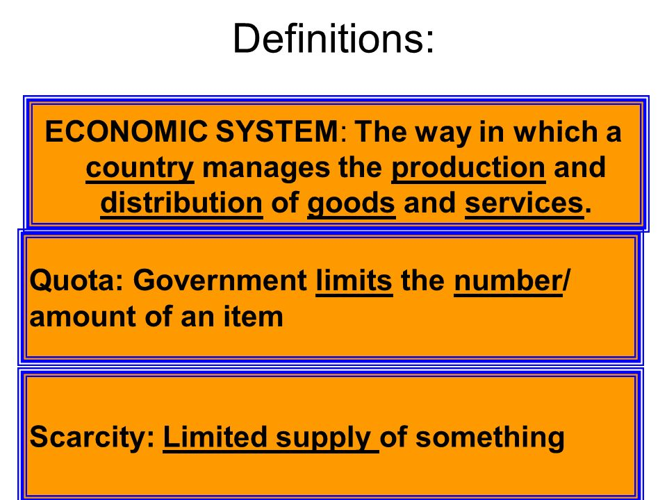 Definitions: ECONOMIC SYSTEM: The way in which a country manages the production and distribution of goods and services.