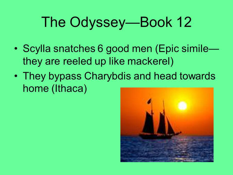 The Odyssey—Book 12 Scylla snatches 6 good men (Epic simile—they are reeled up like mackerel) They bypass Charybdis and head towards home (Ithaca)