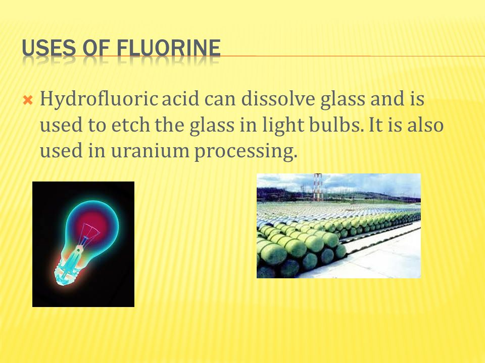 Uses of fluorine Hydrofluoric acid can dissolve glass and is used to etch the glass in light bulbs.
