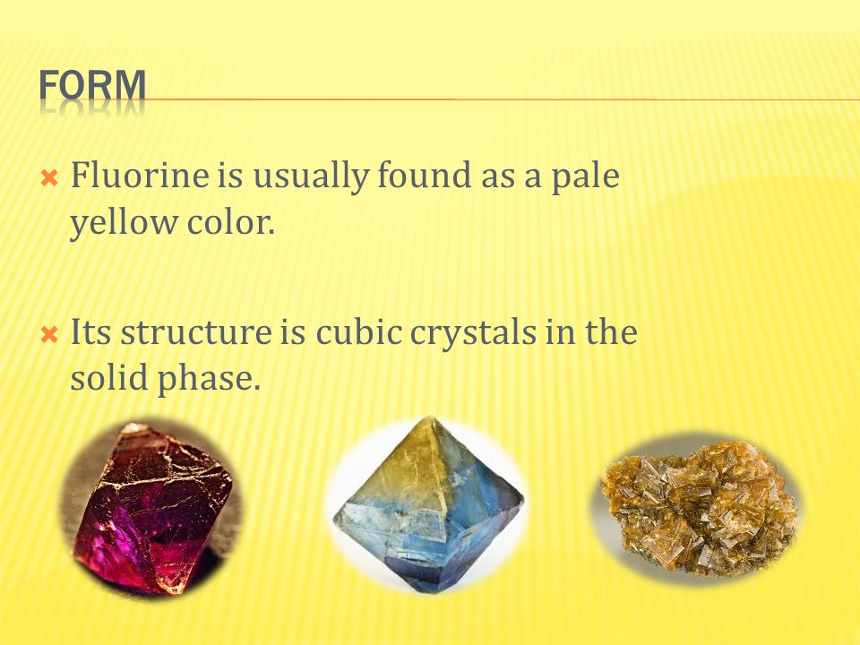 Form Fluorine is usually found as a pale yellow color.