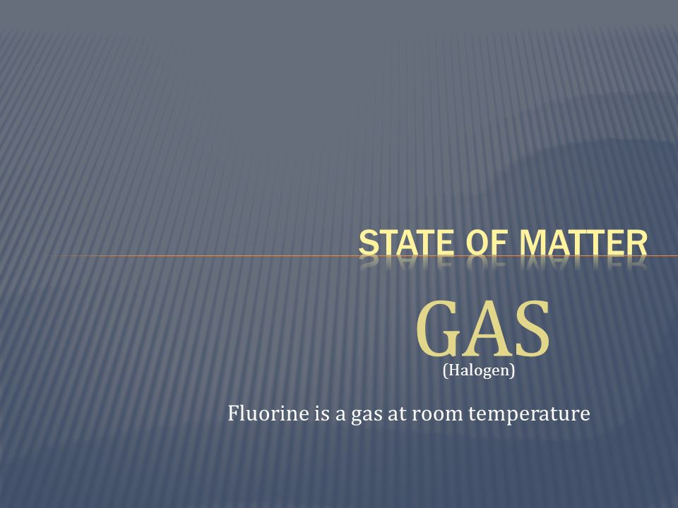 State of matter GAS (Halogen) Fluorine is a gas at room temperature