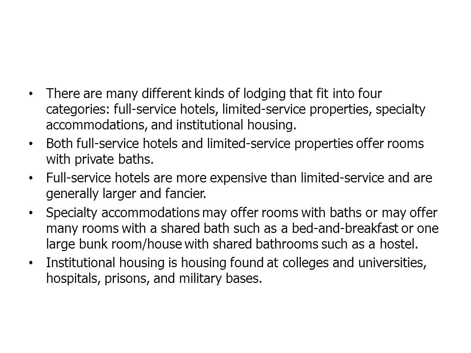 There are many different kinds of lodging that fit into four categories: full-service hotels, limited-service properties, specialty accommodations, and institutional housing.