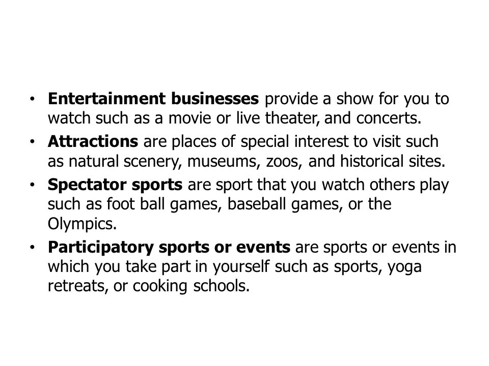 Entertainment businesses provide a show for you to watch such as a movie or live theater, and concerts.