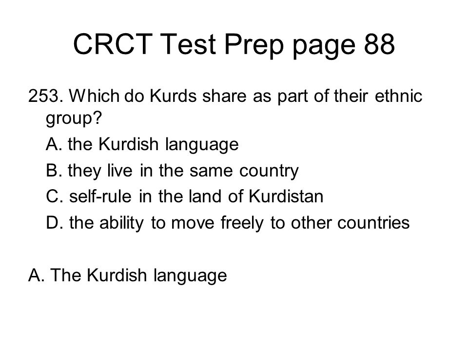 CRCT Test Prep page 88 253. Which do Kurds share as part of their ethnic group A. the Kurdish language.