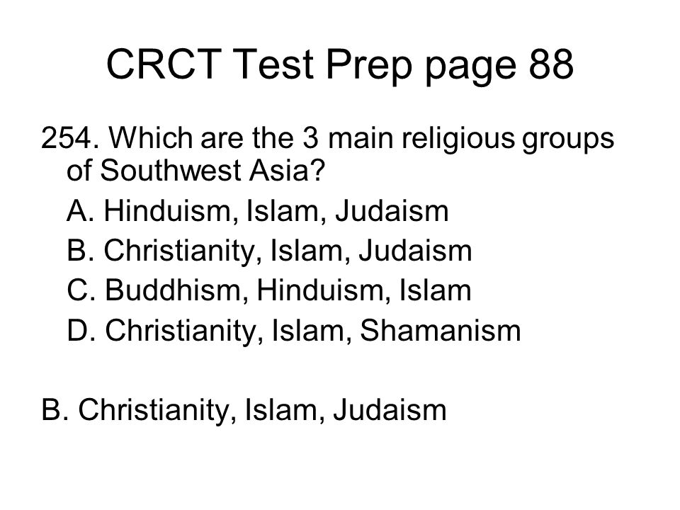 CRCT Test Prep page 88 254. Which are the 3 main religious groups of Southwest Asia A. Hinduism, Islam, Judaism.