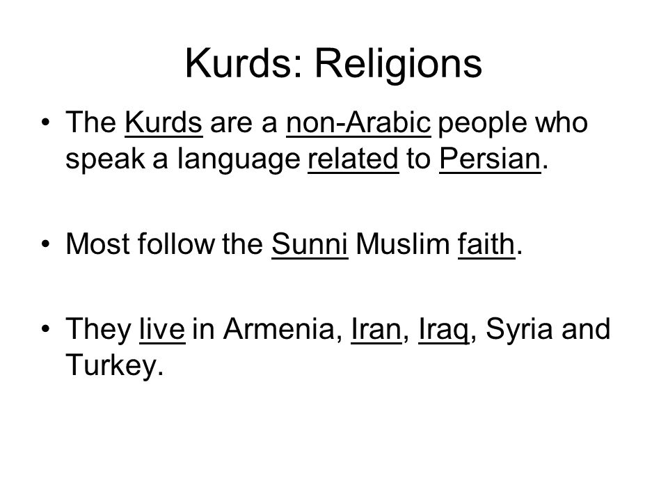 Kurds: Religions The Kurds are a non-Arabic people who speak a language related to Persian. Most follow the Sunni Muslim faith.