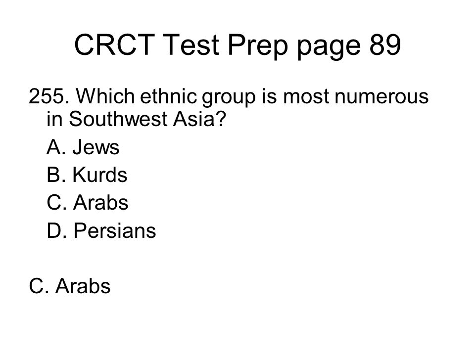 CRCT Test Prep page 89 255. Which ethnic group is most numerous in Southwest Asia A. Jews. B. Kurds.