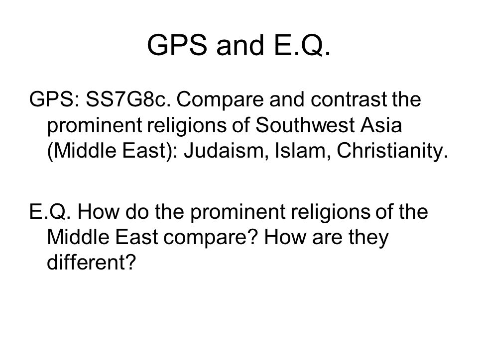 GPS and E.Q. GPS: SS7G8c. Compare and contrast the prominent religions of Southwest Asia (Middle East): Judaism, Islam, Christianity.